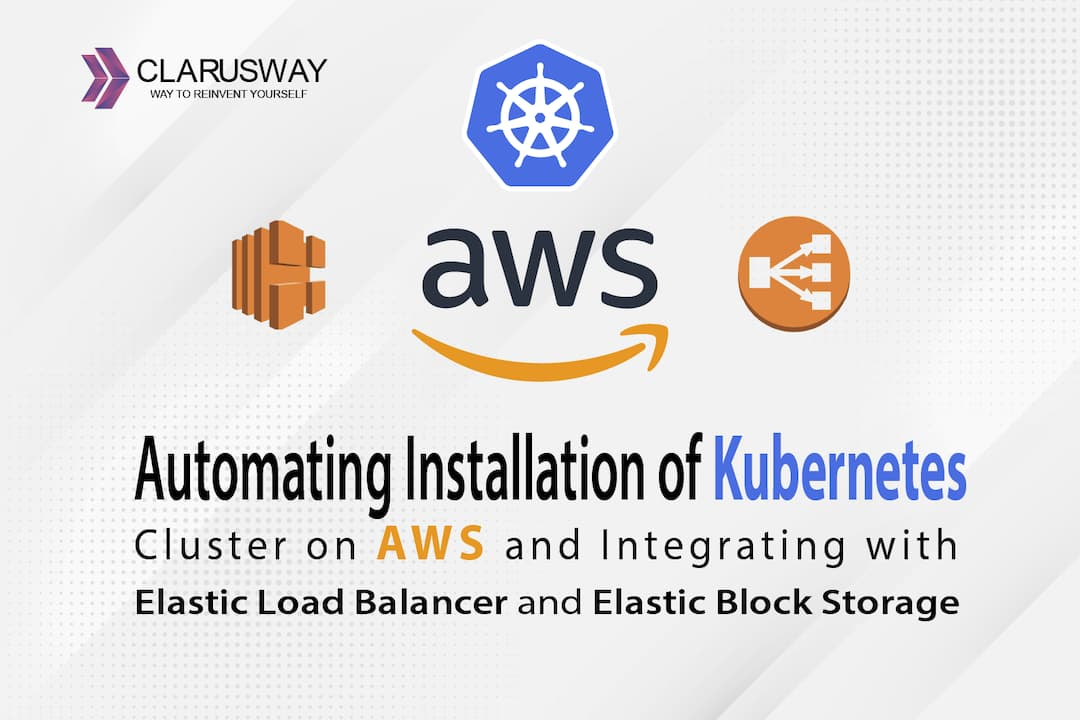 Automating Installation of Kubernetes Cluster on AWS and Integrating with ELB and EBS – Part 1